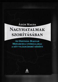 Ádám Magda: Nagyhatalmak szorításában - Az Osztrák-Magyar Monarchia utódállamai a két világháború között -  (Könyv)