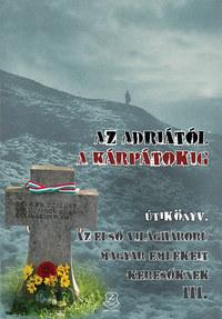 Az Adriától a Kárpátokig - Útikönyv az első világháború magyar emlékeit keresőknek III. -  (Könyv)