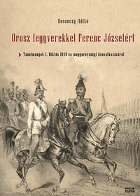 Rosonczy Ildikó: Orosz fegyverekkel Ferenc Józsefért - Tanulmányok I. Miklós 1849-es magyarországi beavatkozásáról -  (Könyv)