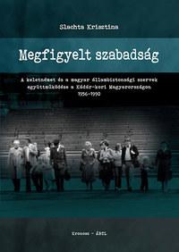 Slachta Krisztina: Megfigyelt szabadság - A keletnémet és a magyar állambiztonsági szervek együttműködése a Kádár-kori Magyarországon 1956-1990 -  (Könyv)