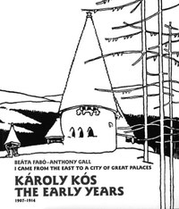 Fabó Beáta, Anthony Gall: Károly Kós. The Early Years (1907-1914) - I came from the east to a city of great palaces -  (Könyv)