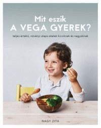 Nagy Zita: Mit eszik a vega gyerek? - teljes értékű, növényi alapú ételek kicsiknek és nagyoknak -  (Könyv)