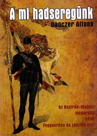 Danczer Alfons: A mi hadseregünk - Az Osztrák- Magyar monarchia népei Fegyverben és zászlók alatt -  (Könyv)