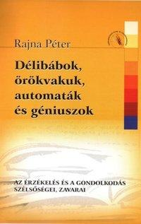 Rajna Péter: Délibábok, örökvakuk, automaták és géniuszok - Az érzékelés és a gondolkodás szélsőségei, zavarai -  (Könyv)