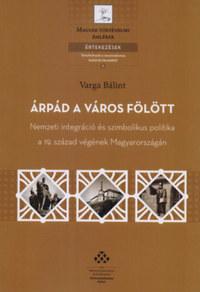 Varga Bálint: Árpád a város fölött - Nemzeti integráció és szimbolikus politika a 19. század végének Magyarországán -  (Könyv)