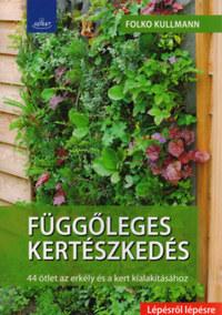 Dr. Folko Kullmann: Függőleges kertészkedés - 44 ötlet az erkély és a kert kialakításához -  (Könyv)