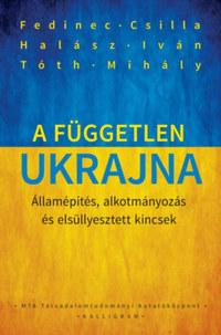 Tóth Mihály, Fedinec Csilla, Halász Iván: A független Ukrajna - Államépítés, alkotmányozás és elsüllyesztett kincsek -  (Könyv)