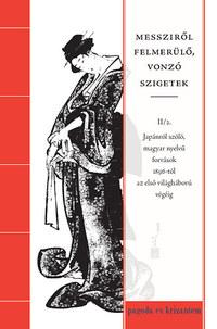 Messziről felmerülő, vonzó szigetek II/2. - Japánról szóló, magyar nyelvű források 1896-tól az első világháború végéig -  (Könyv)