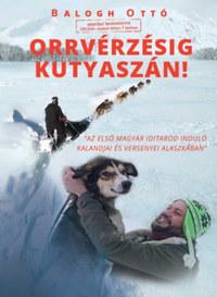 Balogh Ottó: Orrvérzésig kutyaszán! - Az első magyar Iditarod induló kalandjai és versenyei Alaszkában -  (Könyv)