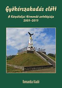 Gyökérszakadás előtt - A Kárpátaljai Hírmondó antológiája, 2005-2015 -  (Könyv)