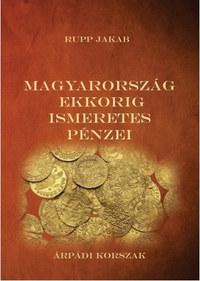 Rupp Jakab: Magyarország ekkorig ismeretes pénzei - Árpádi korszak -  (Könyv)