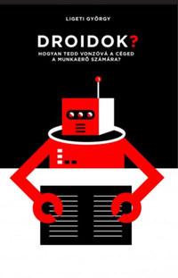 Ligeti György: Droidok? - Hogyan tedd vonzóvá a céged a munkaerő számára? -  (Könyv)