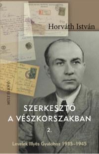 Horváth István: Szerkesztő a vészkorszakban 2. - Levelek Illyés Gyulához 1935-1945 -  (Könyv)