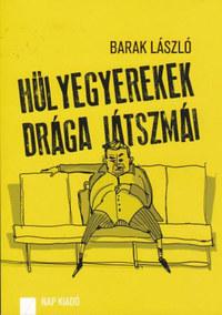 Barak László: Hülyegyerekek drága játszmái - Közéleti publicisztika 2007-2012 -  (Könyv)