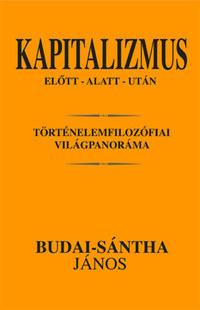 Budai-sántha János: Kapitalizmus előtt - alatt - után - Történelemfilozófiai világpanoráma -  (Könyv)