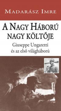 Madarász Imre: A Nagy Háború nagy költője - Giuseppe Ungaretti és az első világháború -  (Könyv)