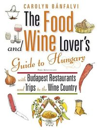 Carolyn Bánfalvi: The Food and Wine Lover's Guide to Hungary - With Budapest Restaurants - Guide to Hungary with Budapest Retaurants and Trips to the Wine Country -  (Könyv)