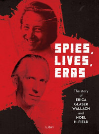 Spies, Lives and Eras - The Story of Erica Glaser Wallach and Noel H. Field -  (Könyv)