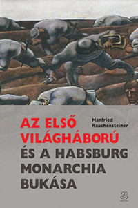 Manfried Rauchensteiner: Az első világháború és a Habsburg Monarchia bukása -  (Könyv)