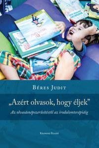 Béres Judit: Azért olvasok, hogy éljek - Az olvasásnépszerűsítéstől az irodalomterápiáig -  (Könyv)
