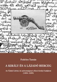 Fedeles Tamás: A király és a lázadó herceg - Az Újlaki Lőrinc és szövetségesei elleni királyi hadjárat (1494-1495) -  (Könyv)