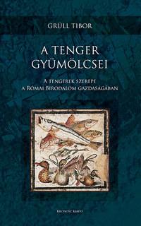 Grüll Tibor: A tenger gyümölcsei - A tengerek szerepe a Római Birodalom gazdaságában -  (Könyv)