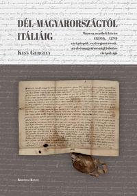 Kiss Gergely: Dél-Magyarországtól Itáliáig - Báncsa nembeli István (1205 k.-1270) váci püspök, esztergomi érsek, az első magyarországi bíboros életpályája -  (Könyv)