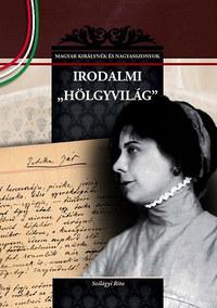 Szilágyi Rita: Irodalmi hölgyvilág - Magyar királynék és nagyasszonyok 24. -  (Könyv)