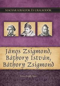 Kovács Gergely István: János Zsigmond, Báthory István, Báthory Zsigmond - Magyar királyok és uralkodók 18. kötet -  (Könyv)