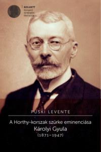 Püski Levente: A Horthy-korszak szürke eminenciása - Károlyi Gyula (1871-1947) -  (Könyv)