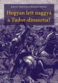 Roger S. Thomas, Ralp A. Griffiths: Hogyan lett naggyá a Tudor-dinasztia? -  (Könyv)