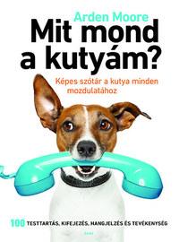 Arden Moore: Mit mond a kutyám? - Képes szótár a kutya minden mozdulatához -  (Könyv)