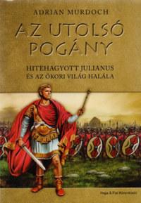 Adrian Murdoch: Az utolsó pogány - Hitehagyott Julianus és az ókori világ halála -  (Könyv)
