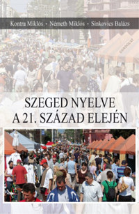 Kontra Miklós, Németh Miklós, Sinkovics Balázs: Szeged nyelve a 21. század elején -  (Könyv)