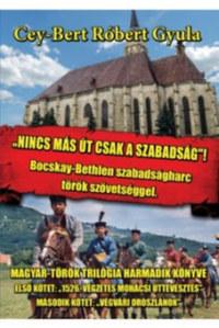 Cey-Bert Róbert Gyula: Nincs más út, csak a szabadság - Bocskay-Bethlen szabadságharc török szövetséggel -  (Könyv)