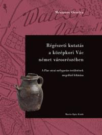 Mészáros Orsolya: Régészeti kutatás a középkori Vác német városrészében - A Piac utcai mélygarázs területének megelőző feltárása -  (Könyv)