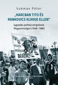 Vukman Péter: Harcban Tito és Rankovics klikkje ellen - Jugoszláv politikai emigránsok Magyarországon (1948-1980) -  (Könyv)