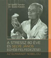 Szabó Katalin, Dr. Szabó Sándor: A stressz 80 éve és Selye János egyéb felfedezései - Az elmaradt Nobel-díj -  (Könyv)