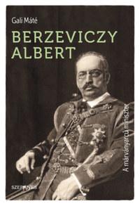 Gali Máté: Berzeviczy Albert - A márványarcú miniszter -  (Könyv)