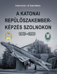 Fekete István, M. Szabó Miklós: A katonai repülőszakember-képzés Szolnokon 1967-1996 -  (Könyv)