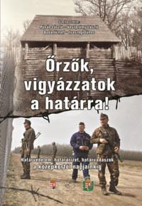 Őrzők, vigyázzatok a határra! - Határvédelem, határőrizet, határvadászok a középkortól napjainkig -  (Könyv)
