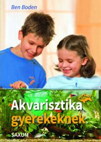 Ben Boden: Akvarisztika gyerekeknek -  (Könyv)