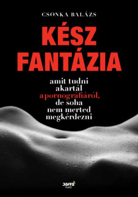 Csonka Balázs: Kész fantázia - Amit tudni akartál a pornográfiáról, de soha nem merted megkérdezni -  (Könyv)