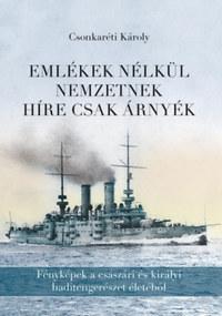 Dr. Csonkaréti Károly: Emlékek nélkül nemzetnek híre csak árnyék - Fényképek a császári és királyi haditengerészet életéből -  (Könyv)