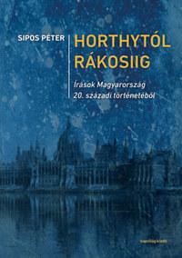 Sipos Péter: Horthytól Rákosiig - Írások Magyarország 20. századi történetéből -  (Könyv)