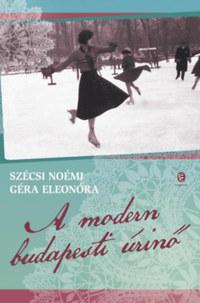 Szécsi Noémi, Géra Eleonóra: A modern budapesti úrinő - Életmódtörténet (1914-1939) -  (Könyv)