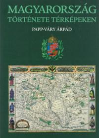 Papp-Váry Árpád: Magyarország története térképeken -  (Könyv)