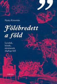Nyáry Krisztián: Fölébredett a föld - Levelek, hősök, történetek 1848/49-ből -  (Könyv)