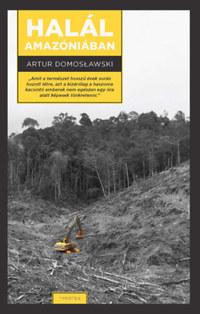 Artur Domosławski: Halál Amazóniában -  (Könyv)