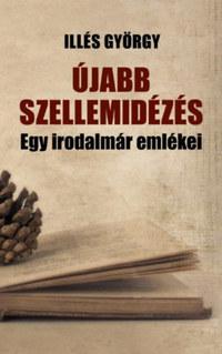 Illés György: Újabb szellemidézés - Egy irodalmár emlékezései -  (Könyv)